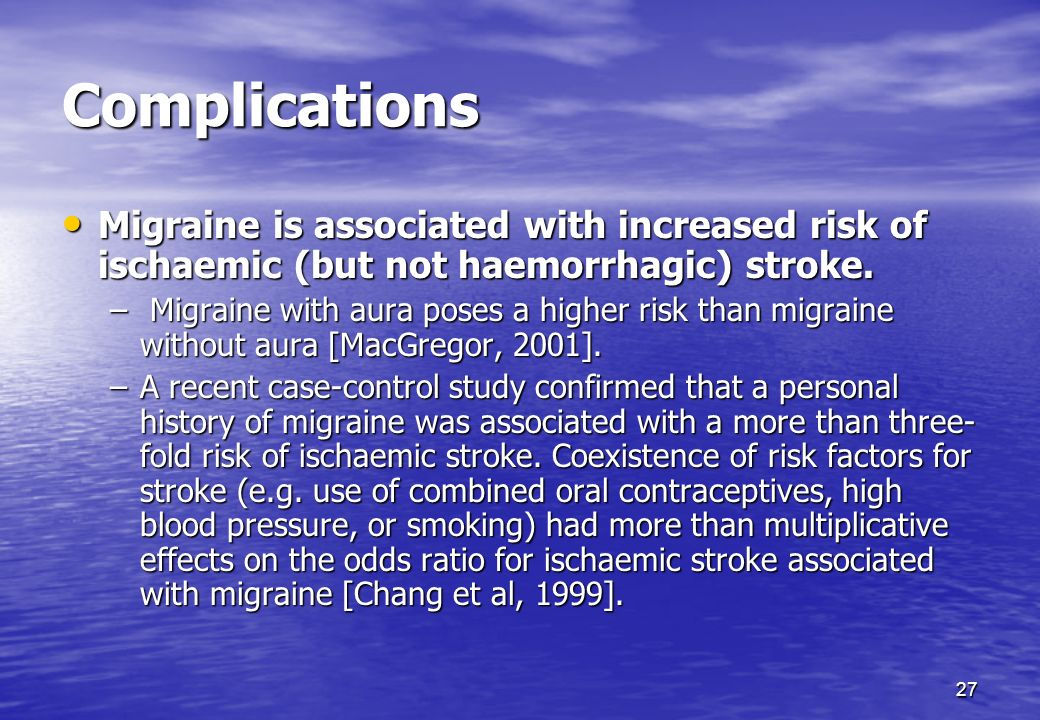 Complications Migraine is associated with increased risk of ischaemic (but not haemorrhagic) stroke.