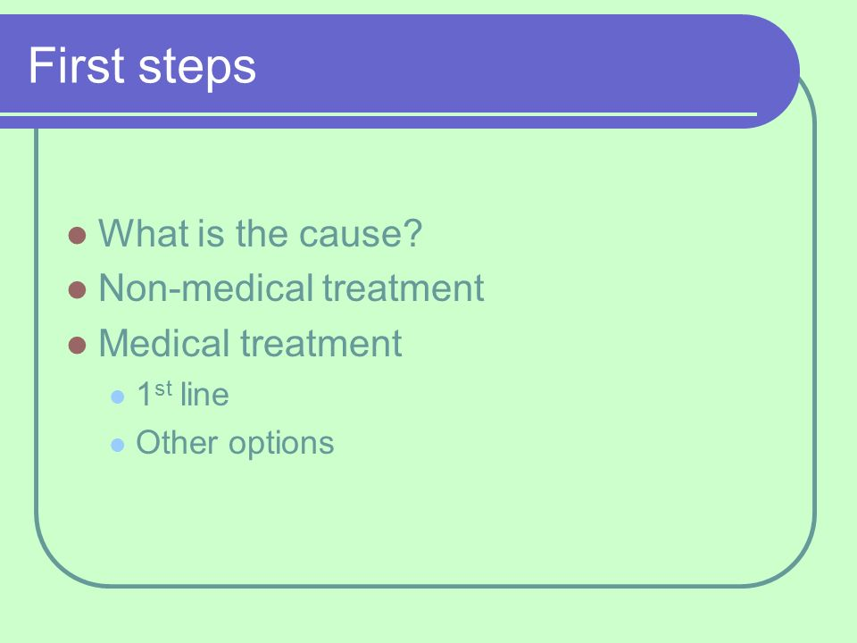 First steps What is the cause Non-medical treatment Medical treatment