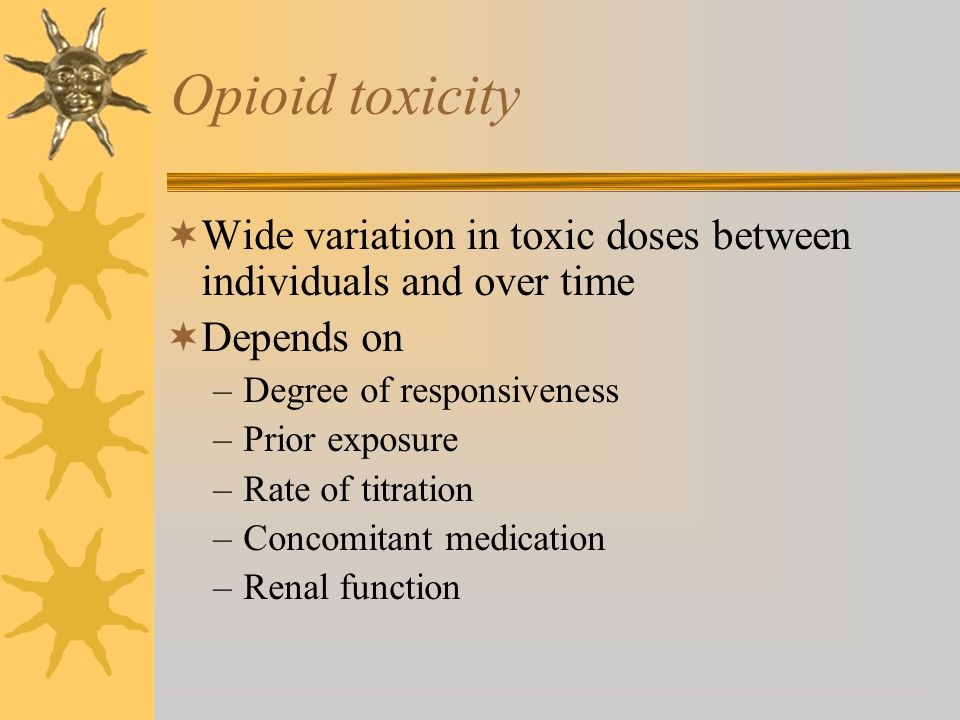 Opioid toxicityWide variation in toxic doses between individuals and over time. Depends on. Degree of responsiveness.