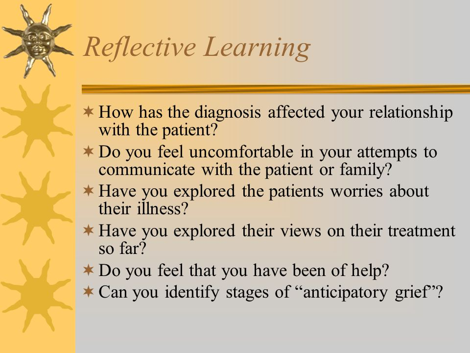 Reflective Learning How has the diagnosis affected your relationship with the patient