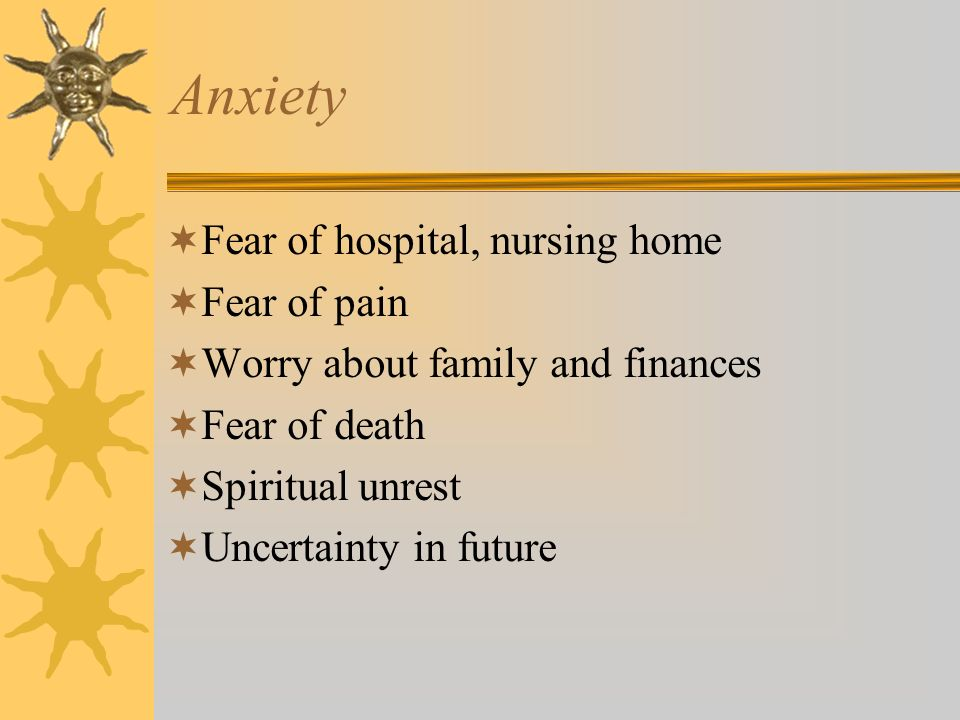 Anxiety Fear of hospital, nursing home Fear of pain