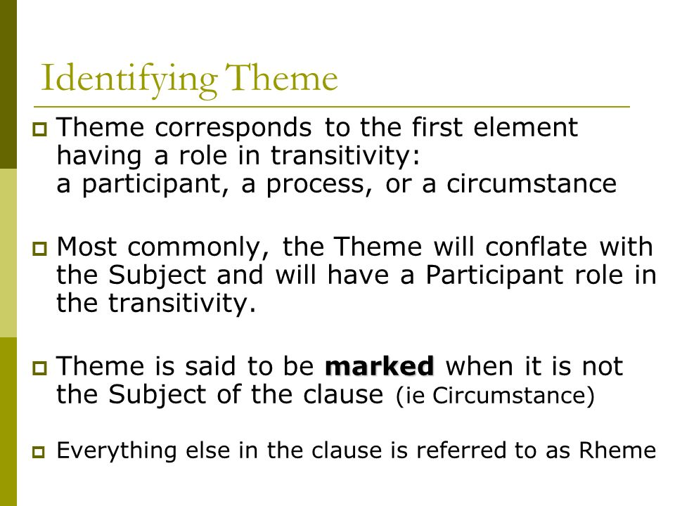 Identifying Theme Theme corresponds to the first element having a role in transitivity: a participant, a process, or a circumstance.