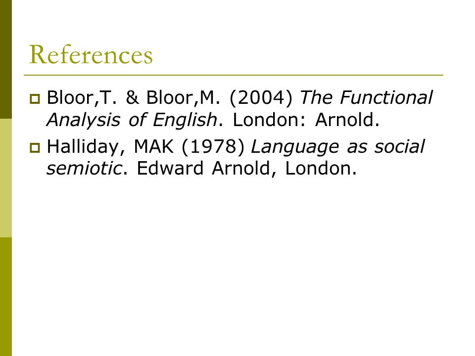 References Bloor,T. & Bloor,M. (2004) The Functional Analysis of English. London: Arnold.