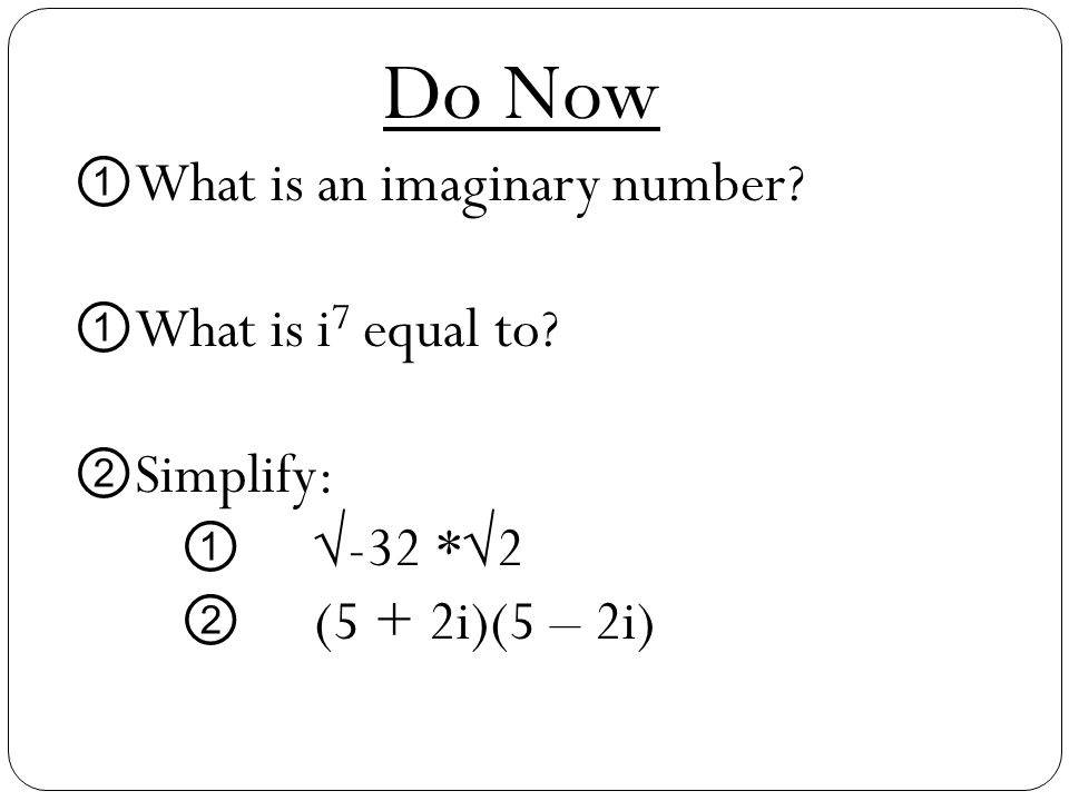 Do Now What is an imaginary number What is i7 equal to Simplify:
