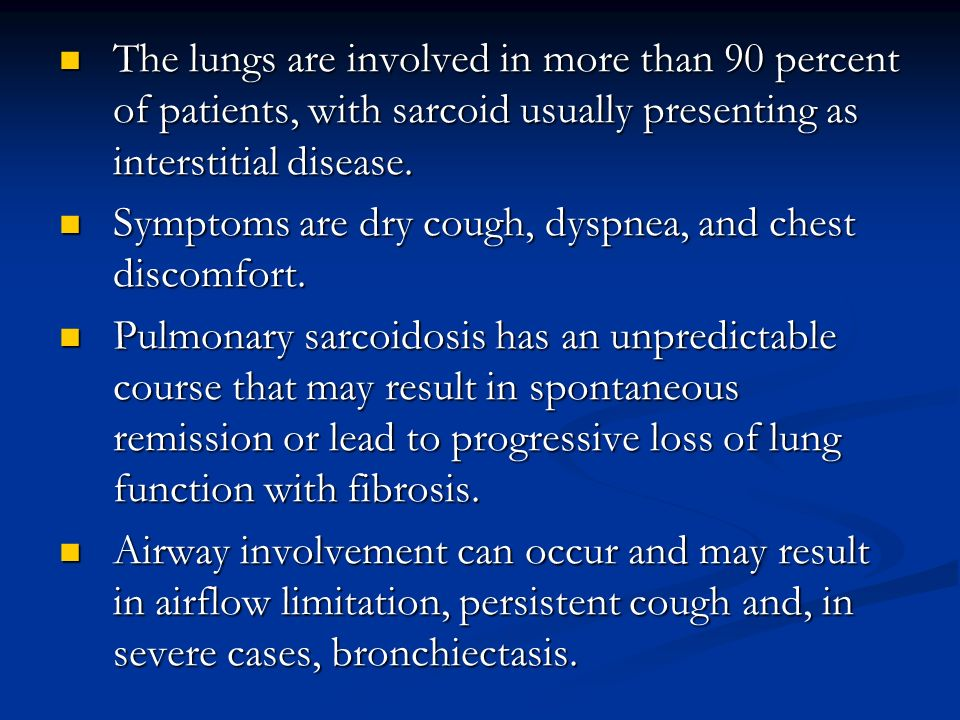 The lungs are involved in more than 90 percent of patients, with sarcoid usually presenting as interstitial disease.