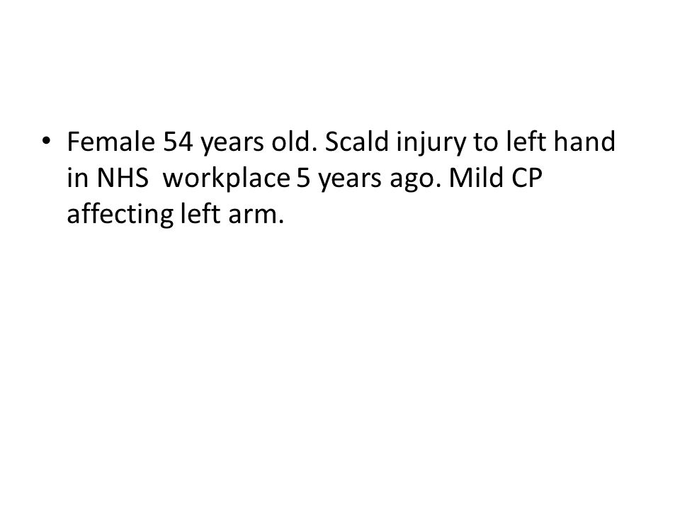 Female 54 years old. Scald injury to left hand in NHS workplace 5 years ago.