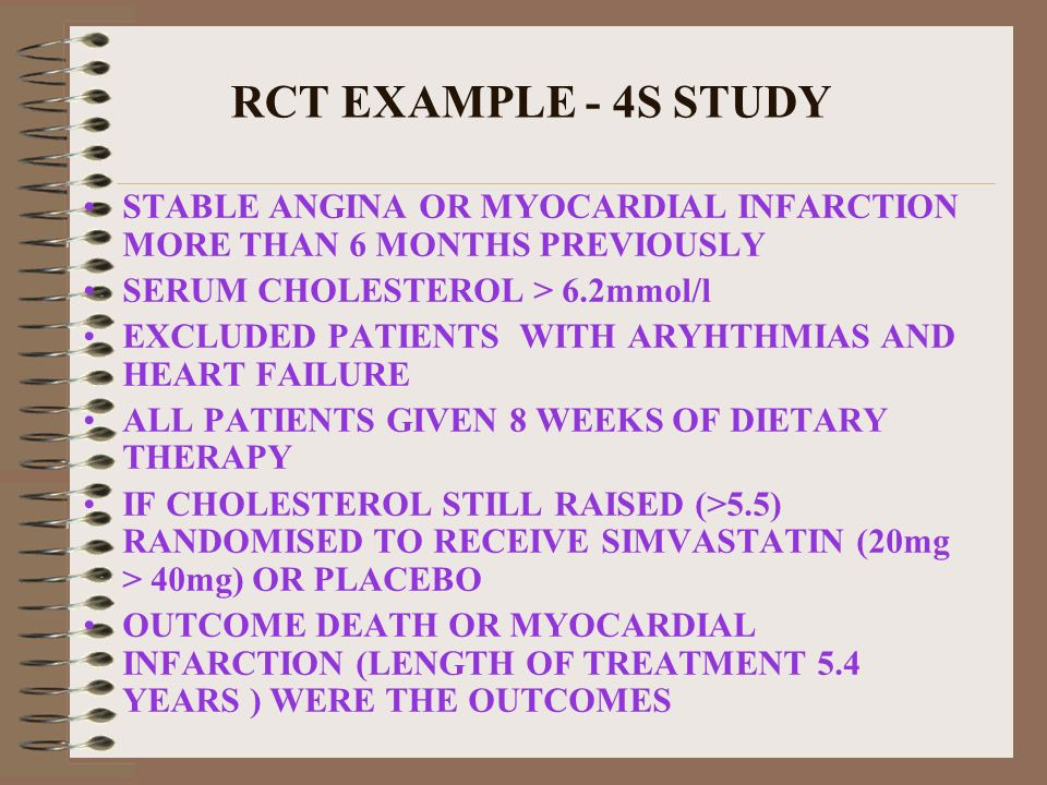 RCT EXAMPLE - 4S STUDY STABLE ANGINA OR MYOCARDIAL INFARCTION MORE THAN 6 MONTHS PREVIOUSLY. SERUM CHOLESTEROL > 6.2mmol/l.