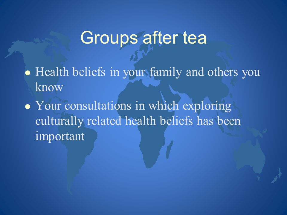 Groups after tea Health beliefs in your family and others you know