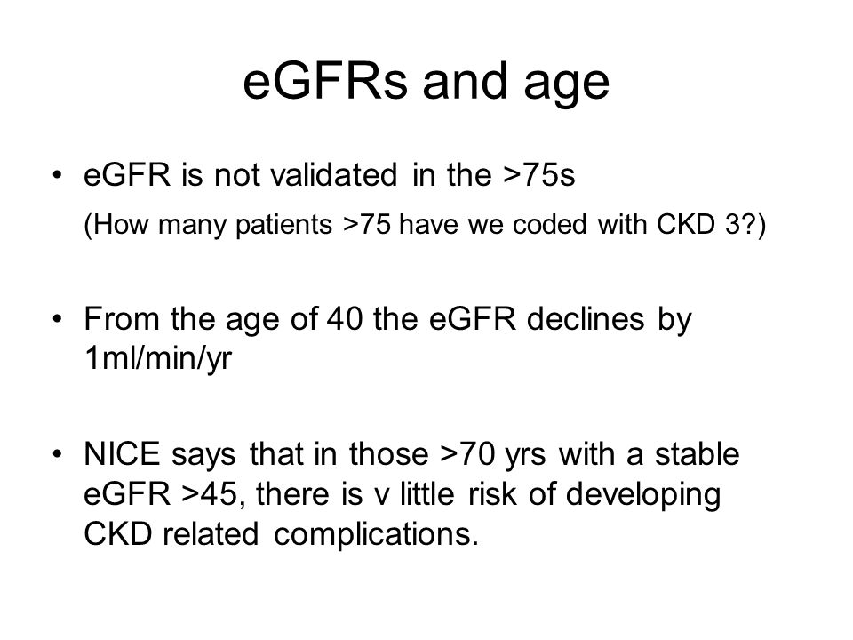 eGFRs and age eGFR is not validated in the >75s