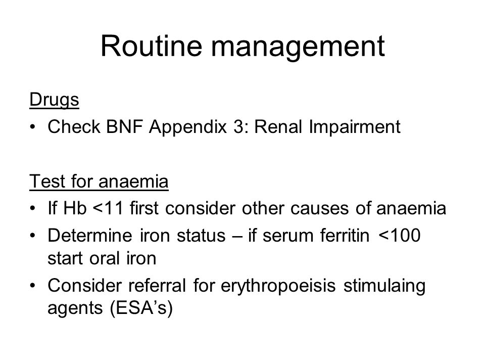 Routine management Drugs Check BNF Appendix 3: Renal Impairment