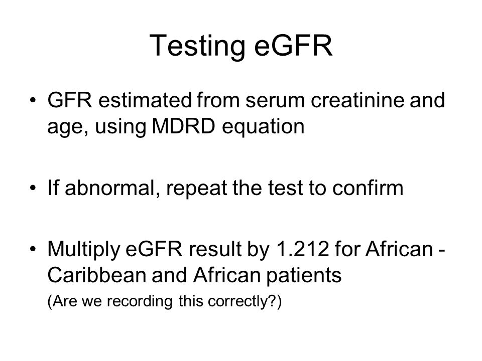 Testing eGFRGFR estimated from serum creatinine and age, using MDRD equation. If abnormal, repeat the test to confirm.