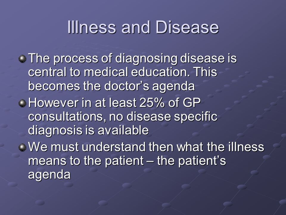 Illness and Disease The process of diagnosing disease is central to medical education. This becomes the doctor's agenda.