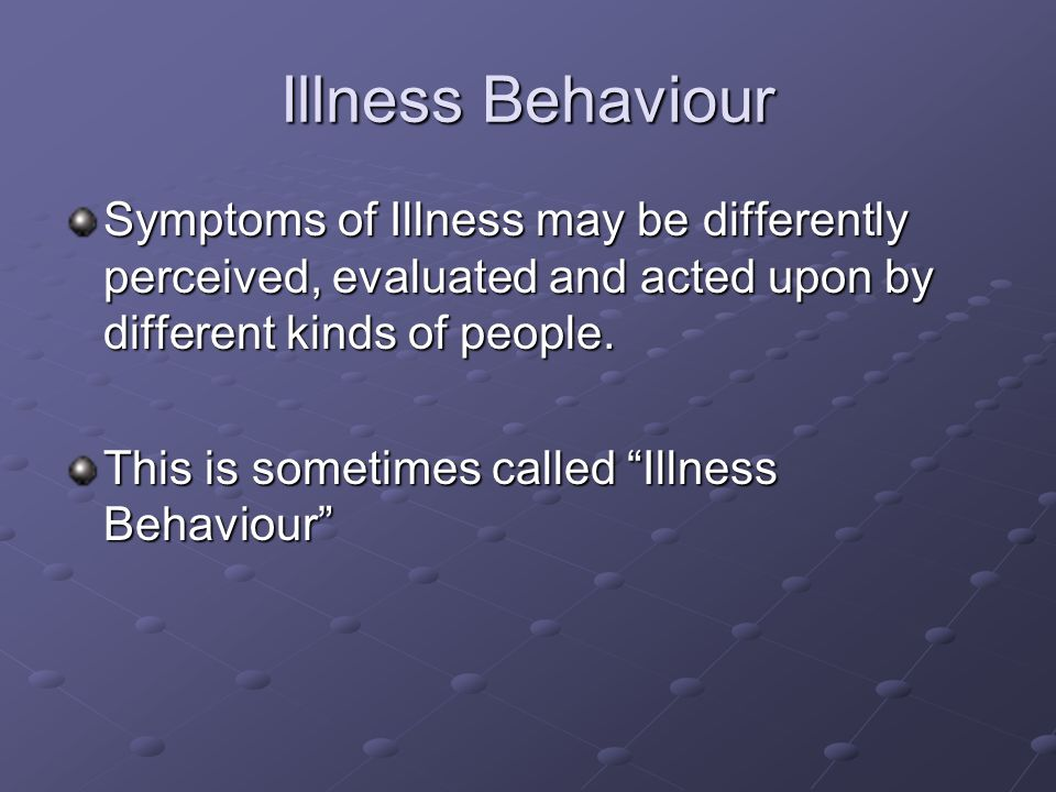Illness Behaviour Symptoms of Illness may be differently perceived, evaluated and acted upon by different kinds of people.