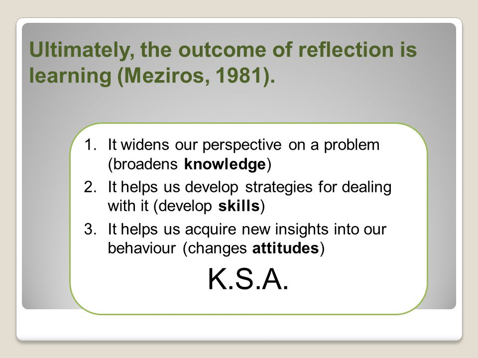 Ultimately, the outcome of reflection is learning (Meziros, 1981).