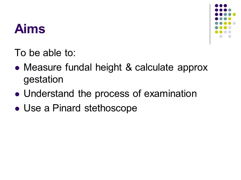 Aims To be able to: Measure fundal height & calculate approx gestation
