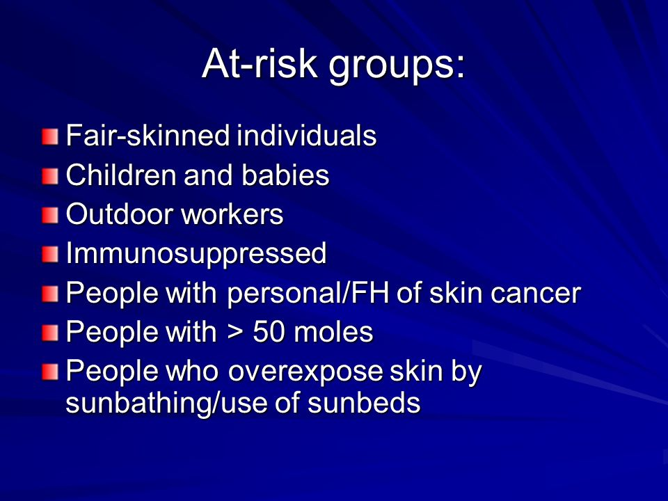At-risk groups: Fair-skinned individuals Children and babies
