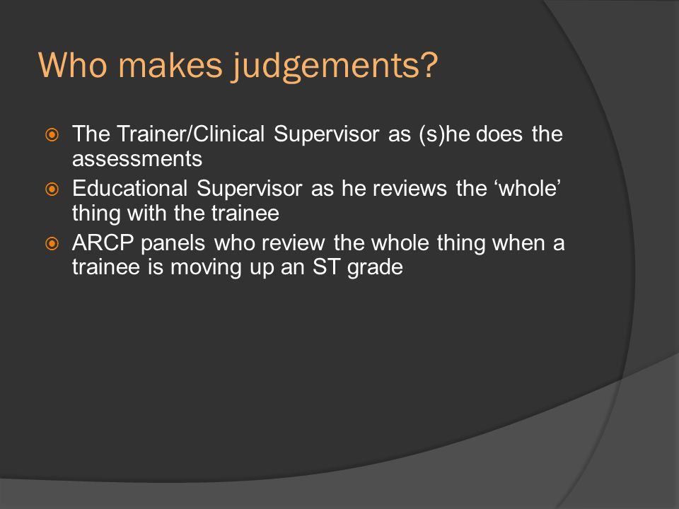 Who makes judgements The Trainer/Clinical Supervisor as (s)he does the assessments.