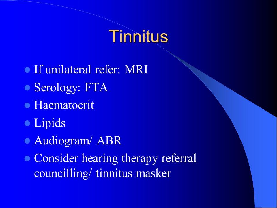Tinnitus If unilateral refer: MRI Serology: FTA Haematocrit Lipids