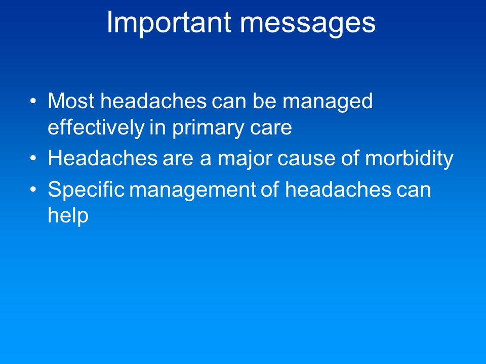 Important messages Most headaches can be managed effectively in primary care. Headaches are a major cause of morbidity.