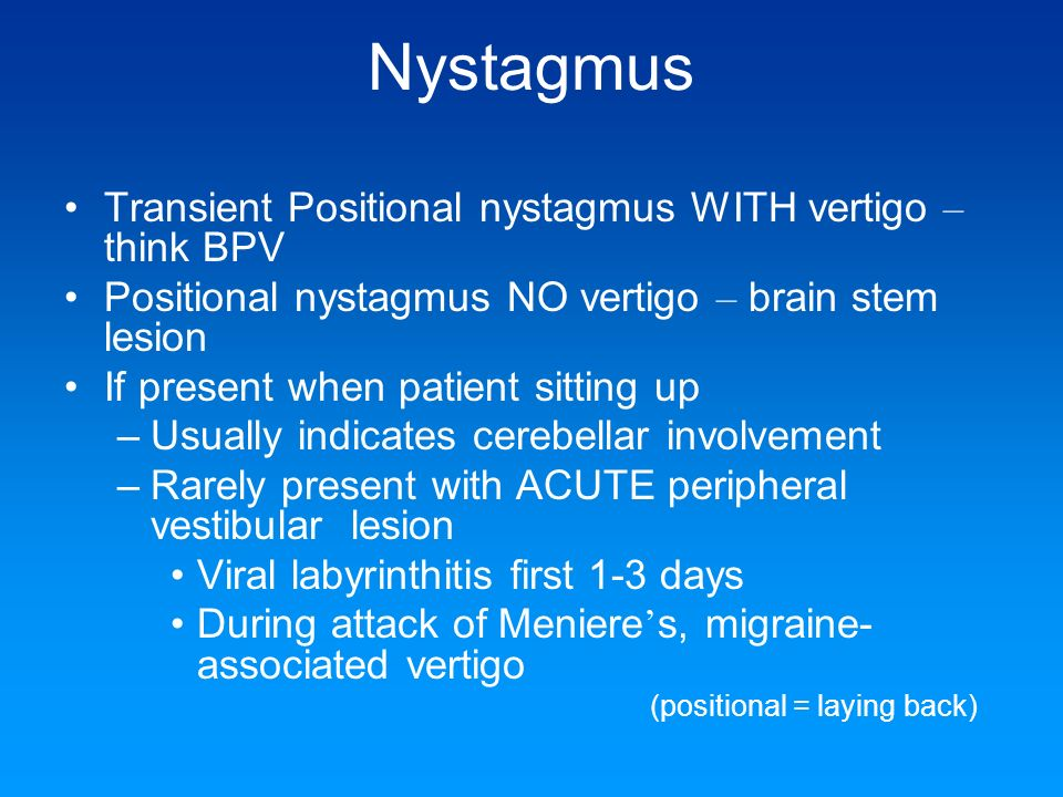 Nystagmus Transient Positional nystagmus WITH vertigo – think BPV
