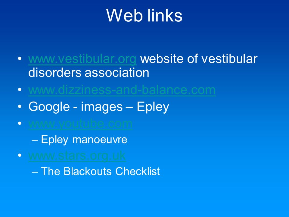 Web links www.vestibular.org website of vestibular disorders association. www.dizziness-and-balance.com.