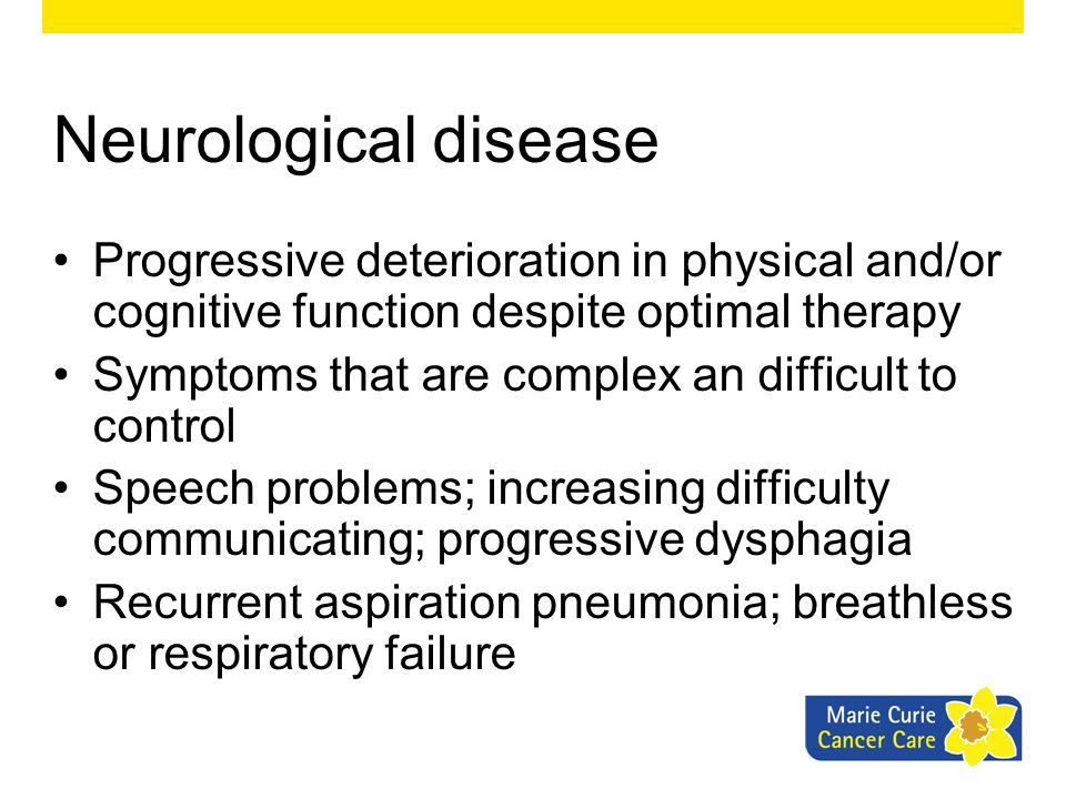 Neurological disease Progressive deterioration in physical and/or cognitive function despite optimal therapy.