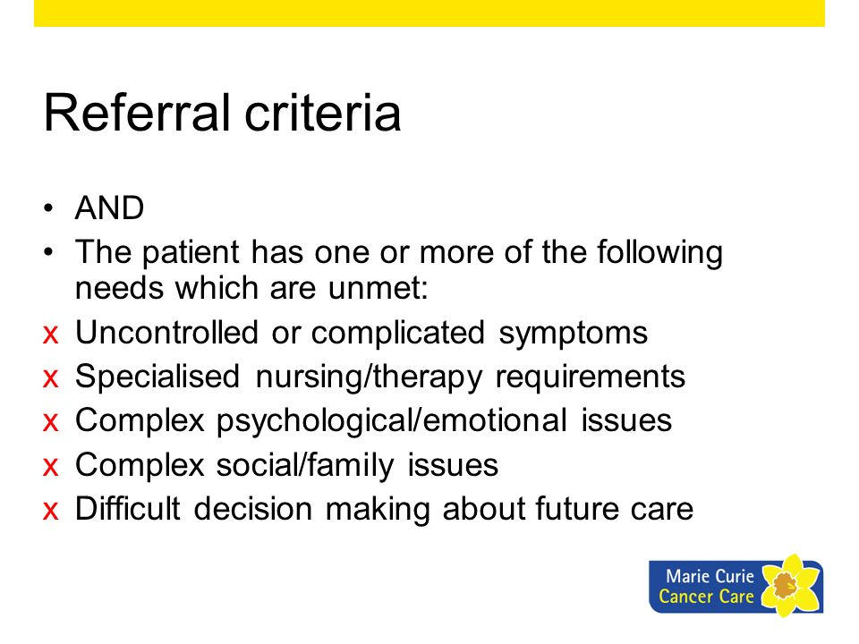 Referral criteria AND. The patient has one or more of the following needs which are unmet: Uncontrolled or complicated symptoms.