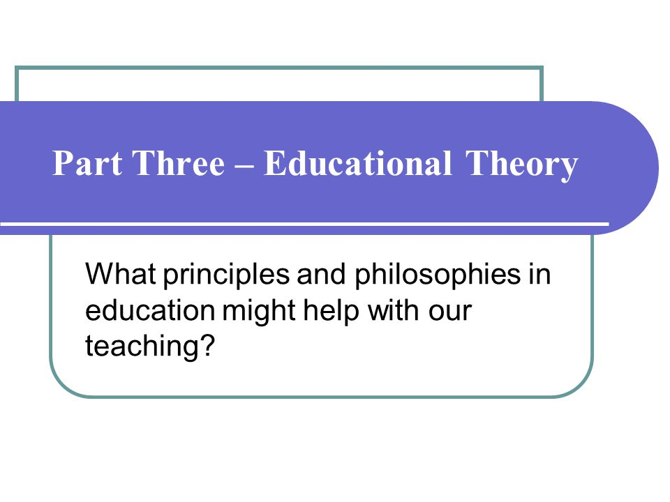 Part Three – Educational Theory