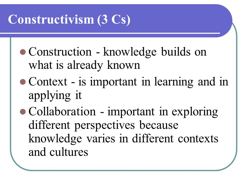 Constructivism (3 Cs) Construction - knowledge builds on what is already known. Context - is important in learning and in applying it.