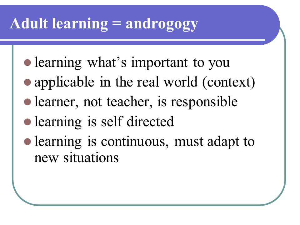 Adult learning = androgogy