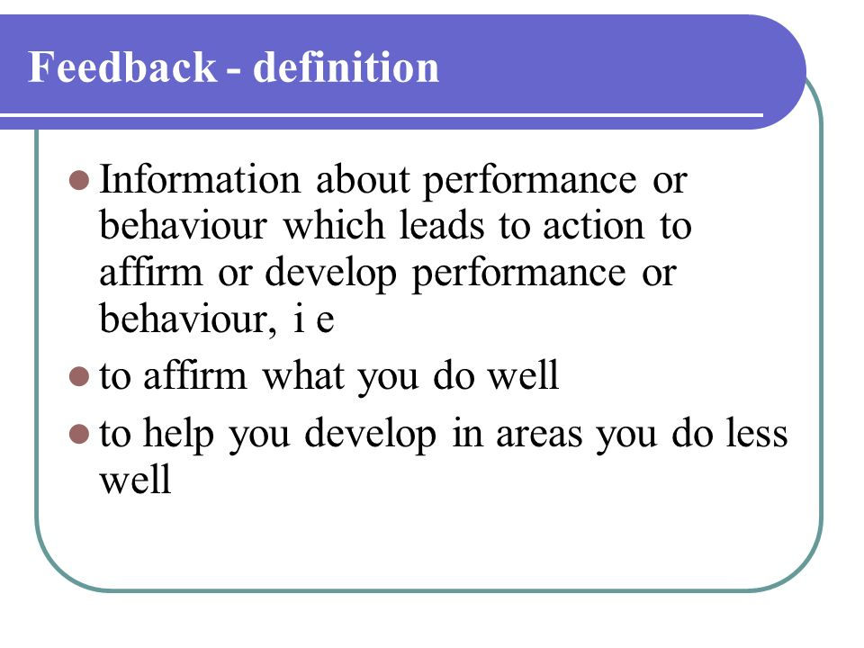 Feedback - definition Information about performance or behaviour which leads to action to affirm or develop performance or behaviour, i e.