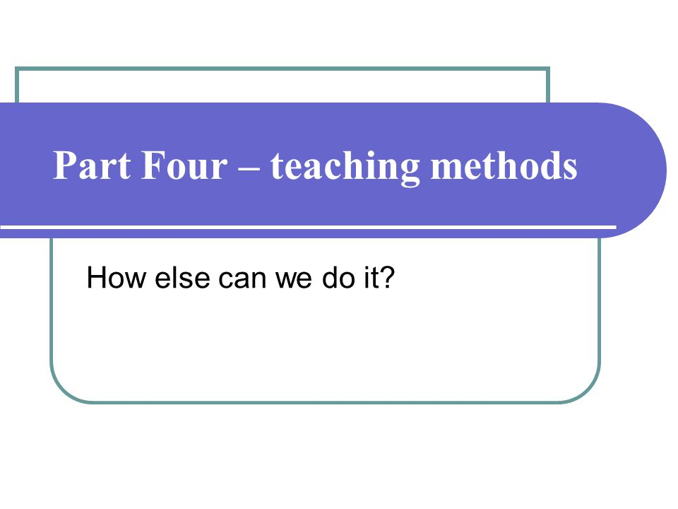 Part Four – teaching methods