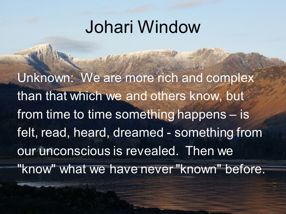 Johari Window Unknown: We are more rich and complex
