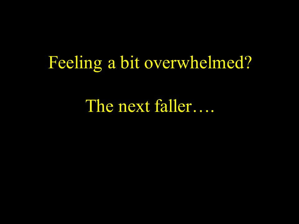 Feeling a bit overwhelmed The next faller….
