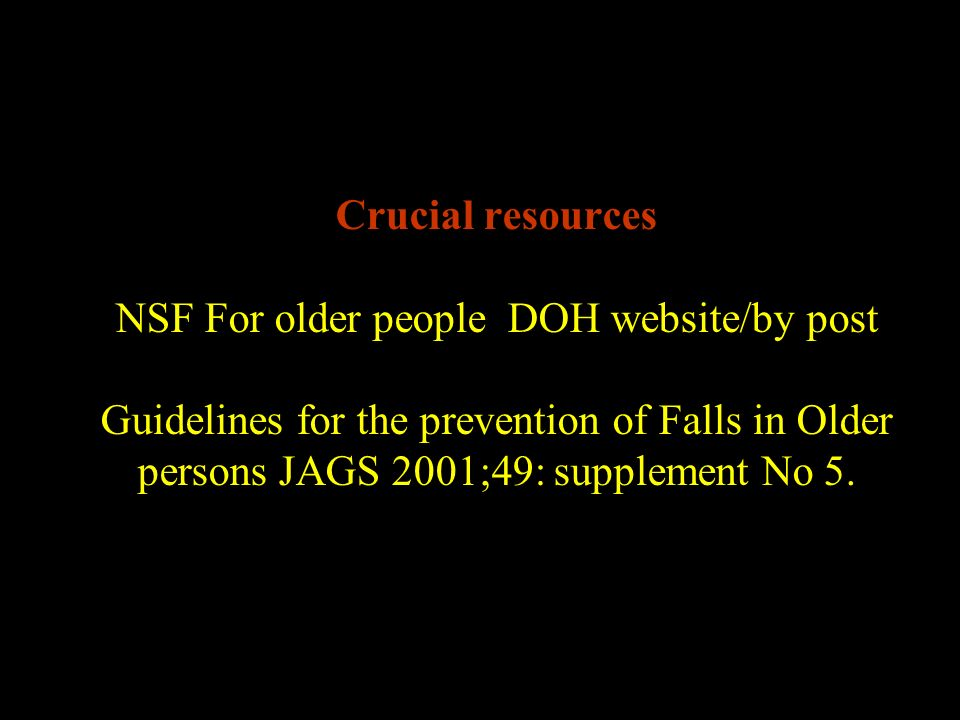 Crucial resources NSF For older people DOH website/by post Guidelines for the prevention of Falls in Older persons JAGS 2001;49: supplement No 5.