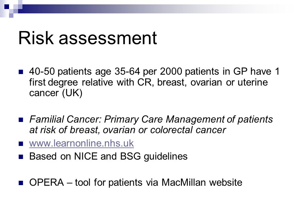 Risk assessment 40-50 patients age 35-64 per 2000 patients in GP have 1 first degree relative with CR, breast, ovarian or uterine cancer (UK)