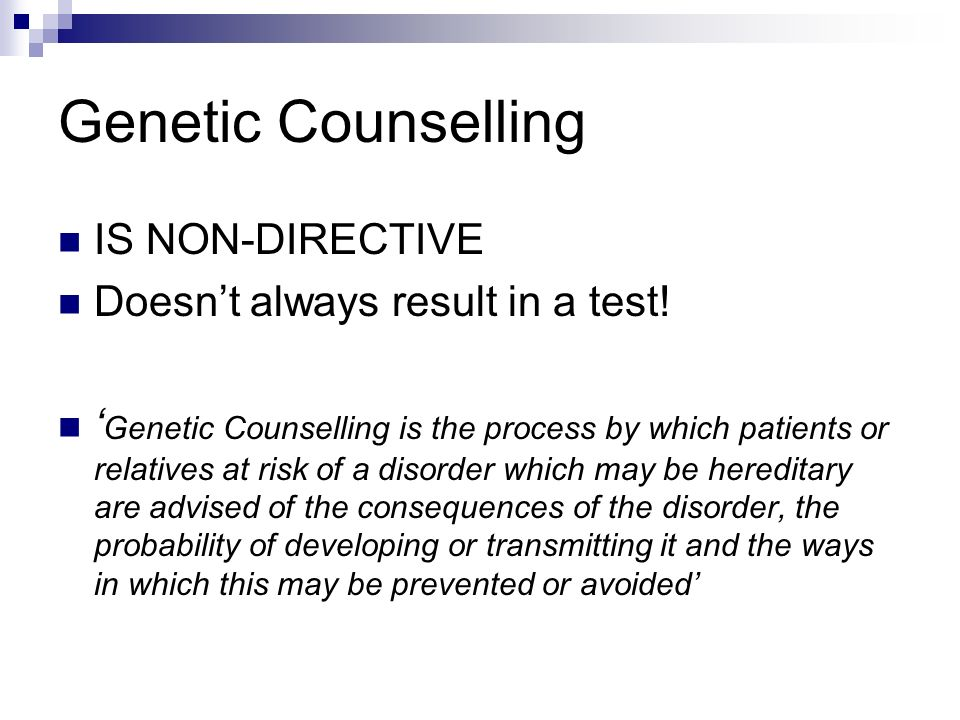 Genetic Counselling IS NON-DIRECTIVE Doesn't always result in a test!