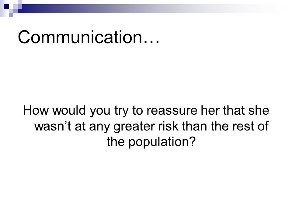 Communication… How would you try to reassure her that she wasn't at any greater risk than the rest of the population