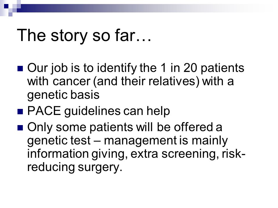 The story so far… Our job is to identify the 1 in 20 patients with cancer (and their relatives) with a genetic basis.