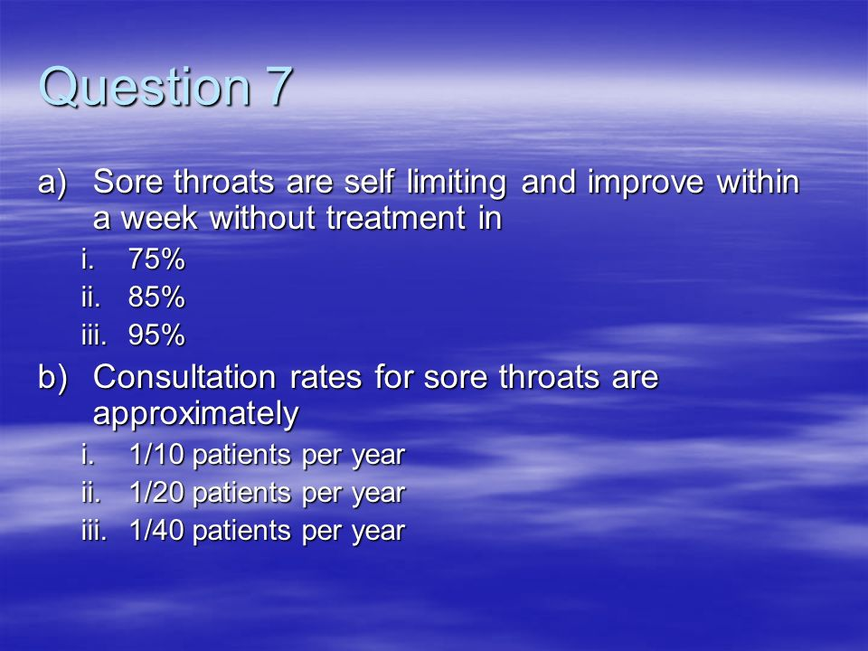 Question 7 Sore throats are self limiting and improve within a week without treatment in. 75% 85%