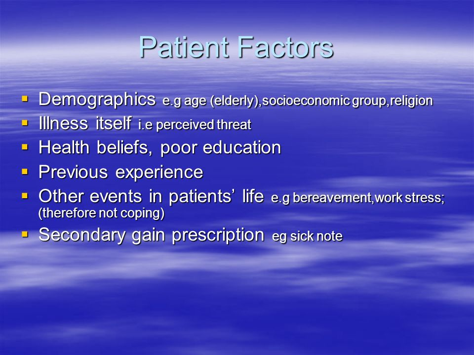 Patient Factors Demographics e.g age (elderly),socioeconomic group,religion. Illness itself i.e perceived threat.