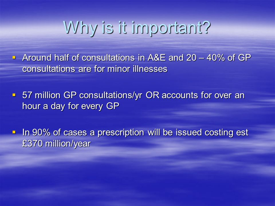 Why is it important Around half of consultations in A&E and 20 – 40% of GP consultations are for minor illnesses.