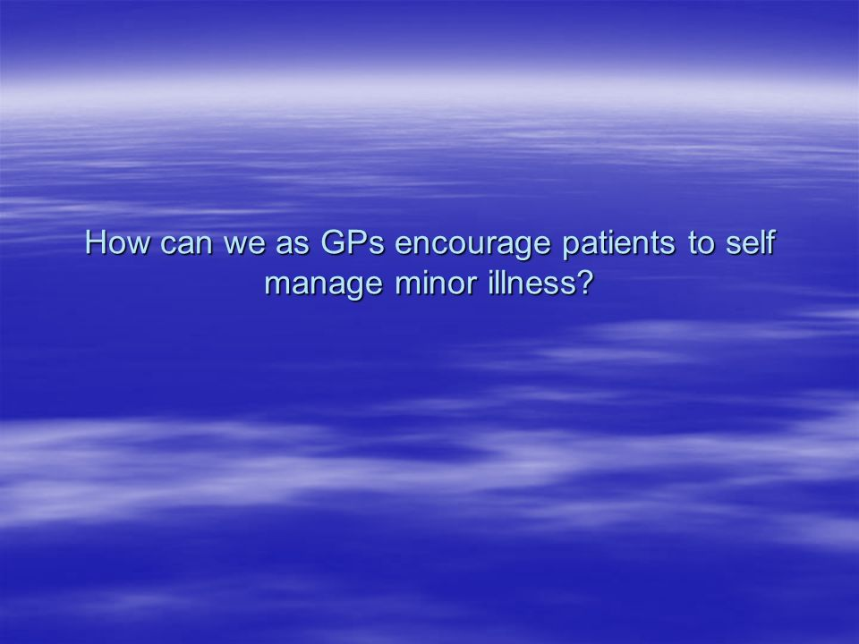 How can we as GPs encourage patients to self manage minor illness