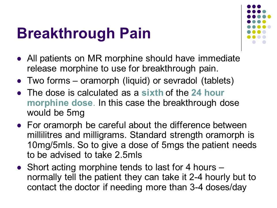Breakthrough Pain All patients on MR morphine should have immediate release morphine to use for breakthrough pain.