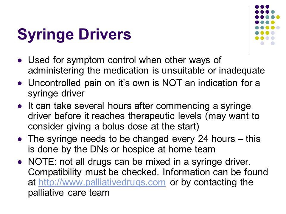 Syringe Drivers Used for symptom control when other ways of administering the medication is unsuitable or inadequate.
