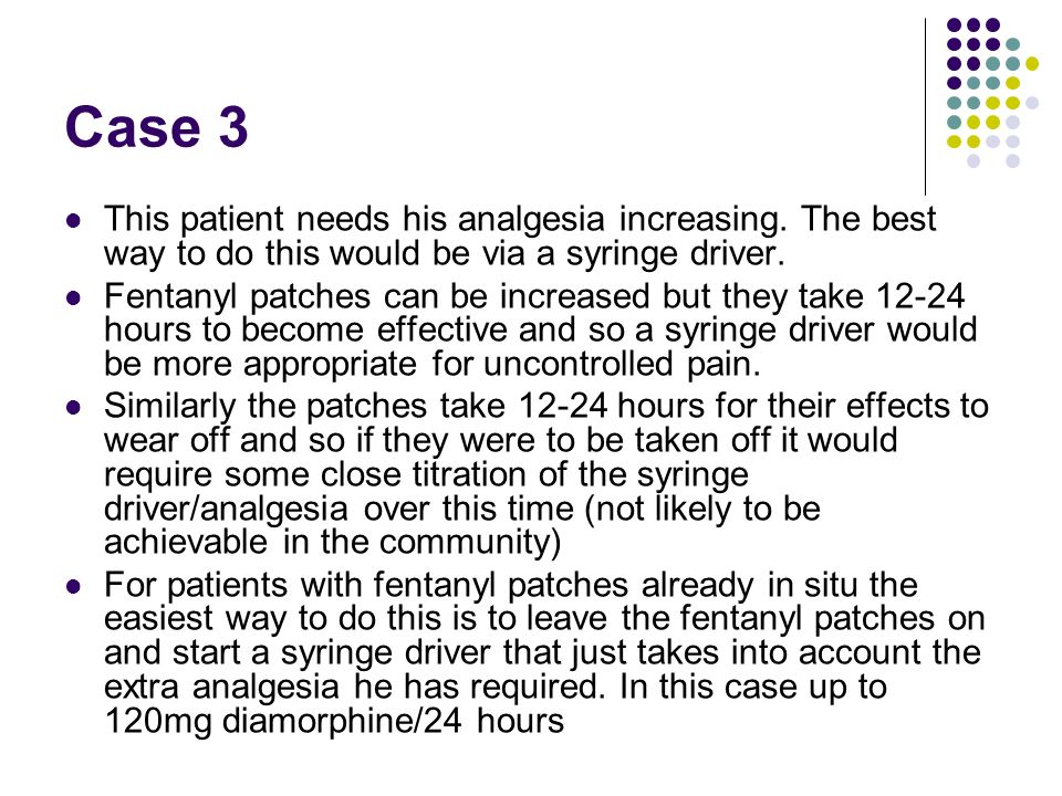 Case 3 This patient needs his analgesia increasing. The best way to do this would be via a syringe driver.
