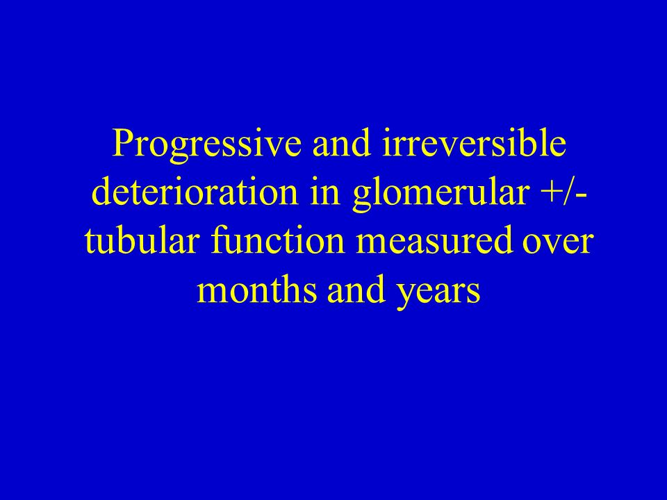 Progressive and irreversible deterioration in glomerular +/- tubular function measured over months and years