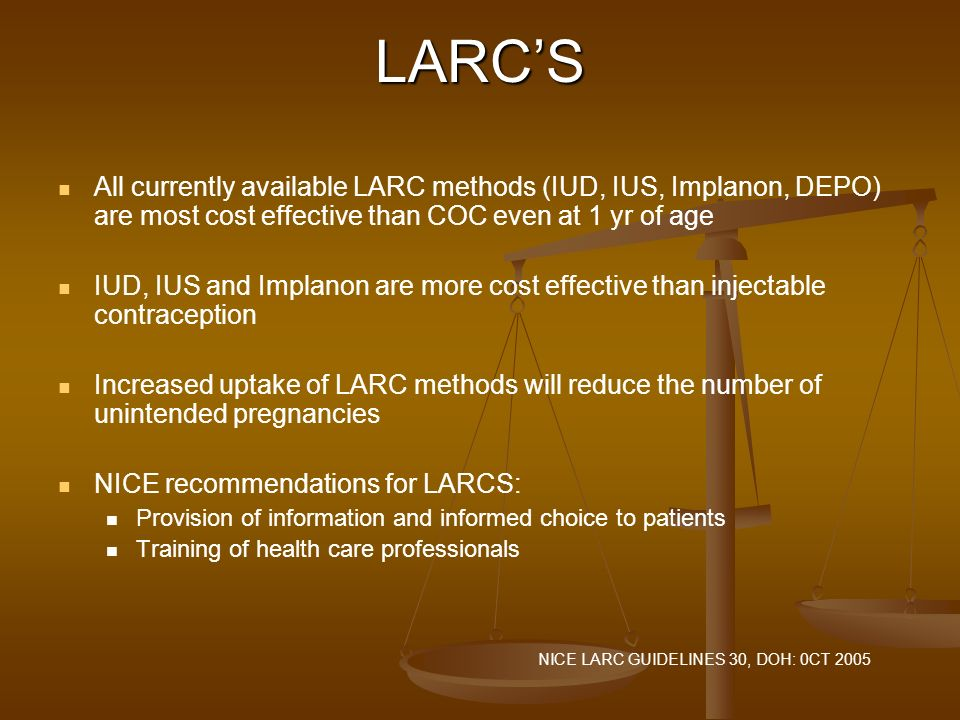 LARC'S All currently available LARC methods (IUD, IUS, Implanon, DEPO) are most cost effective than COC even at 1 yr of age.