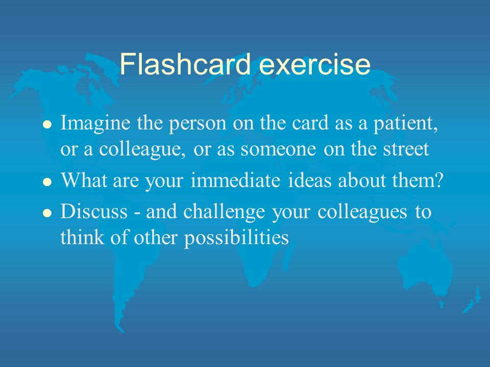 Flashcard exercise Imagine the person on the card as a patient, or a colleague, or as someone on the street.