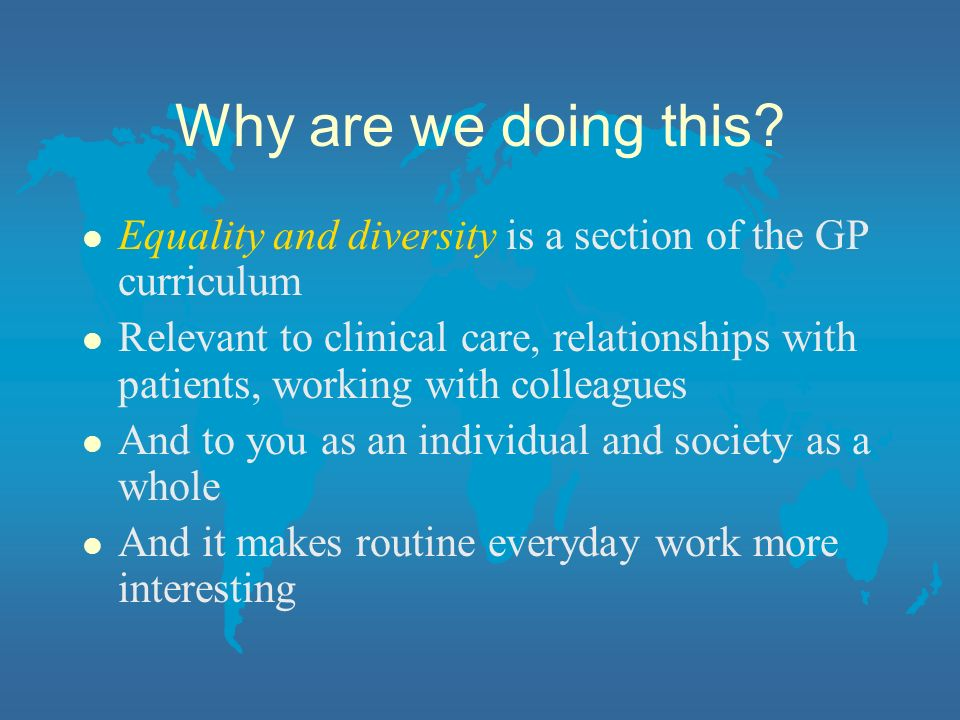 Why are we doing this Equality and diversity is a section of the GP curriculum.